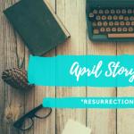 """April Story Slam - """"Resurrection"""" Theme"""