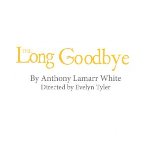 The Long Goodbye by Anthony Lamarr White (A Stage ...